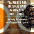 Know All About Tea Rinses For Natural Hair & Why You Should Do It