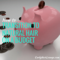 How to Transition To Natural Hair On a Budget