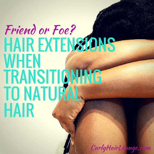 Hair Extensitions When Transitioning To Natural Hair Friend Or Foe?