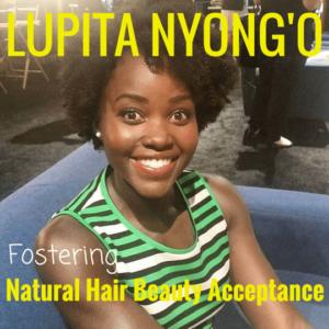 LUPITA NYONG'O FOSTERING NATURAL HAIR BEAUTY ACCEPTANCE
