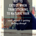 What Not To Expect When Transitioning To Natural Hair