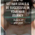 How To Set Hair Goals And Be Successful In Your Hair Journey