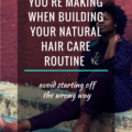 3 Mistakes You Are Making When Building Your Natural Hair Care Routine