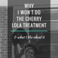Why I Won't Do The Cherry Lola Treatment
