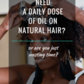 Do You Need A Daily Dose Of Oil On Natural Hair?