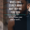 4 Reasons Why Long Curly Hair May Not Be For You
