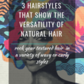 3 Hairstyles That Show The Versatility Of Natural Hair