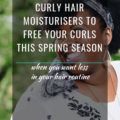 Curly Hair Moisturisers To Free Your Curls This Spring Season